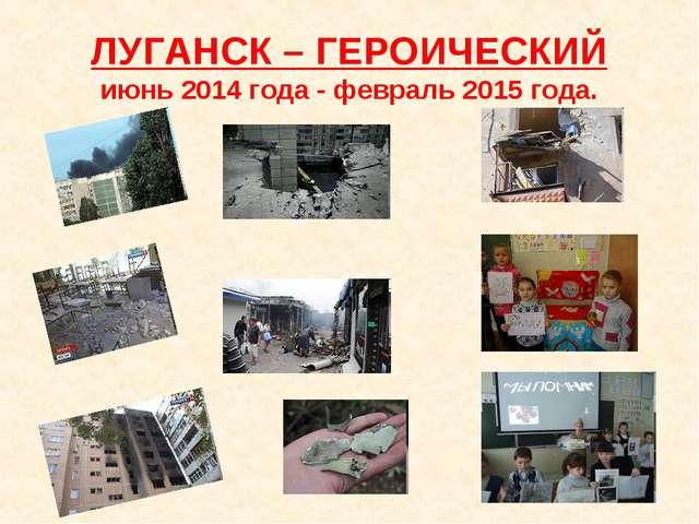 ЛУГАНСК – ГЕРОИЧЕСКИЙ июнь 2014 года - февраль 2015 года.