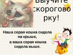 Выучите скороговорку! Наша серая кошка сидела на крыше, а ваша серая кошка си