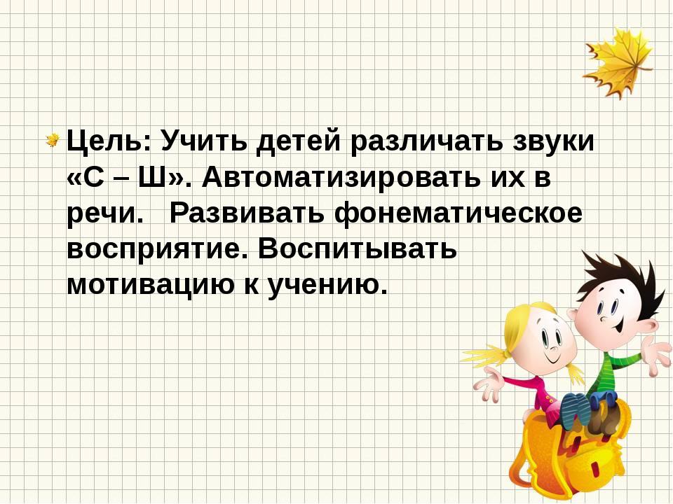 Цель: Учить детей различать звуки «С – Ш». Автоматизировать их в речи. Разви...