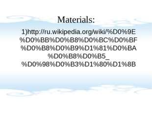 Materials: 1)http://ru.wikipedia.org/wiki/%D0%9E%D0%BB%D0%B8%D0%BC%D0%BF%D0%B
