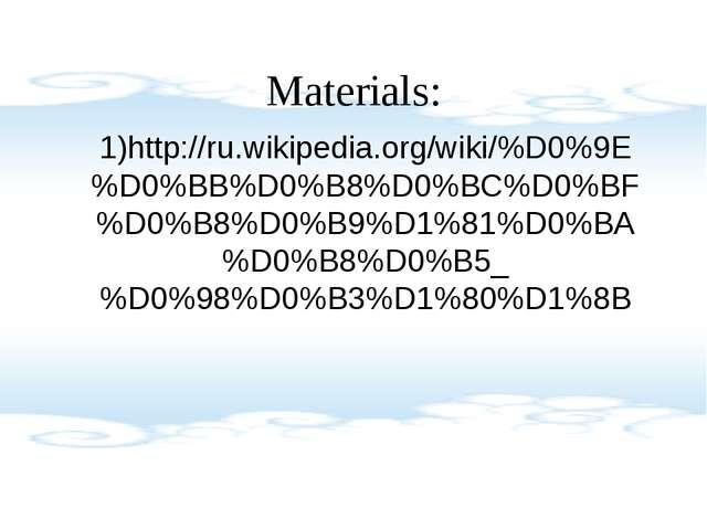 Materials: 1)http://ru.wikipedia.org/wiki/%D0%9E%D0%BB%D0%B8%D0%BC%D0%BF%D0%B...
