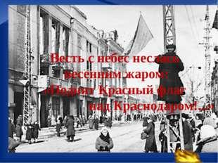 Весть с небес неслась весенним жаром: «Поднят Красный флаг над Краснодаром!.