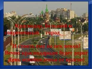 Краснодар, большой и современный город И стоять ему во век веков! Вечно красн