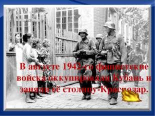 В августе 1942-го фашистские войска оккупировали Кубань и заняли её столицу-
