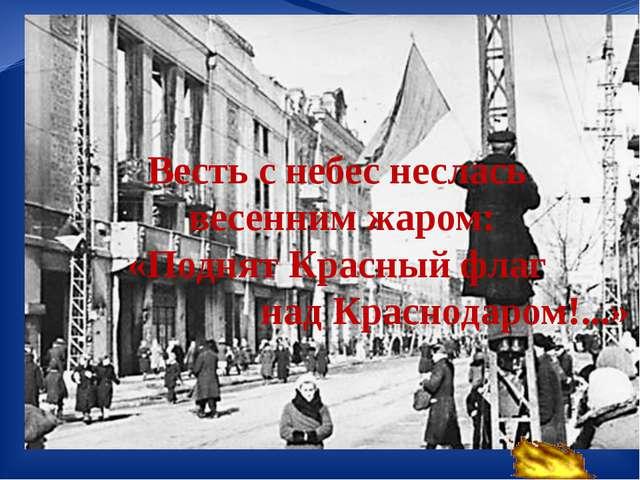 Весть с небес неслась весенним жаром: «Поднят Красный флаг над Краснодаром!....