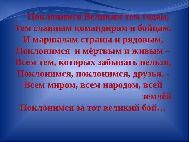 …Поклонимся Великим тем годам, Тем славным командирам и бойцам. И маршалам ст...
