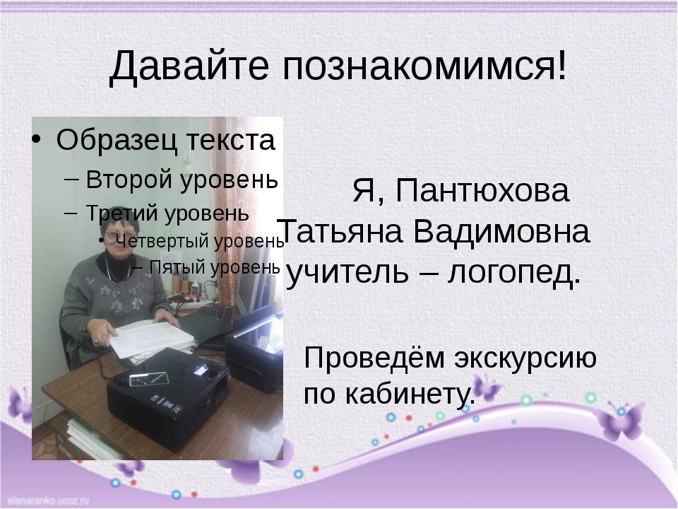 Давайте познакомимся! Я, Пантюхова Татьяна Вадимовна учитель – логопед. Прове...