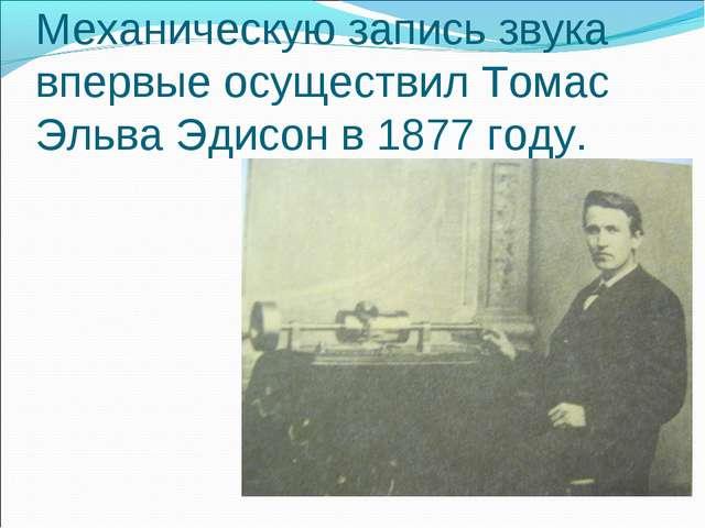 Механическую запись звука впервые осуществил Томас Эльва Эдисон в 1877 году.