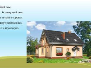 Хороший дом, большущий дом на все четыре стороны, и заживут ребята в нем удоб