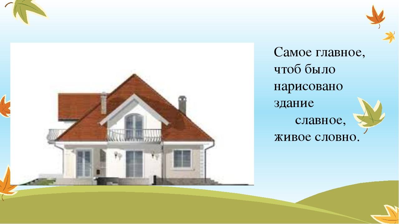 Самое главное, чтоб было нарисовано здание славное, живое словно.