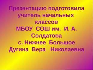 Презентацию подготовила учитель начальных классов МБОУ СОШ им. И. А. Солдатов