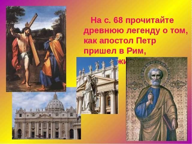 На с. 68 прочитайте древнюю легенду о том, как апостол Петр пришел в Рим, пе...