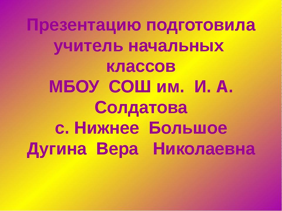 Презентацию подготовила учитель начальных классов МБОУ СОШ им. И. А. Солдатов...