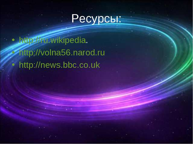 Ресурсы: http://ru.wikipedia. http://volna56.narod.ru http://news.bbc.co.uk