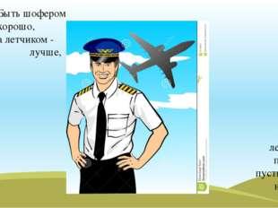 Быть шофером хорошо, а летчиком - лучше, я бы в летчики пошел, пусть меня нау