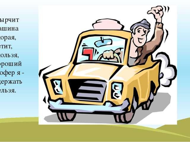 Фырчит машина скорая, летит, скользя, хороший шофер я - сдержать нельзя.