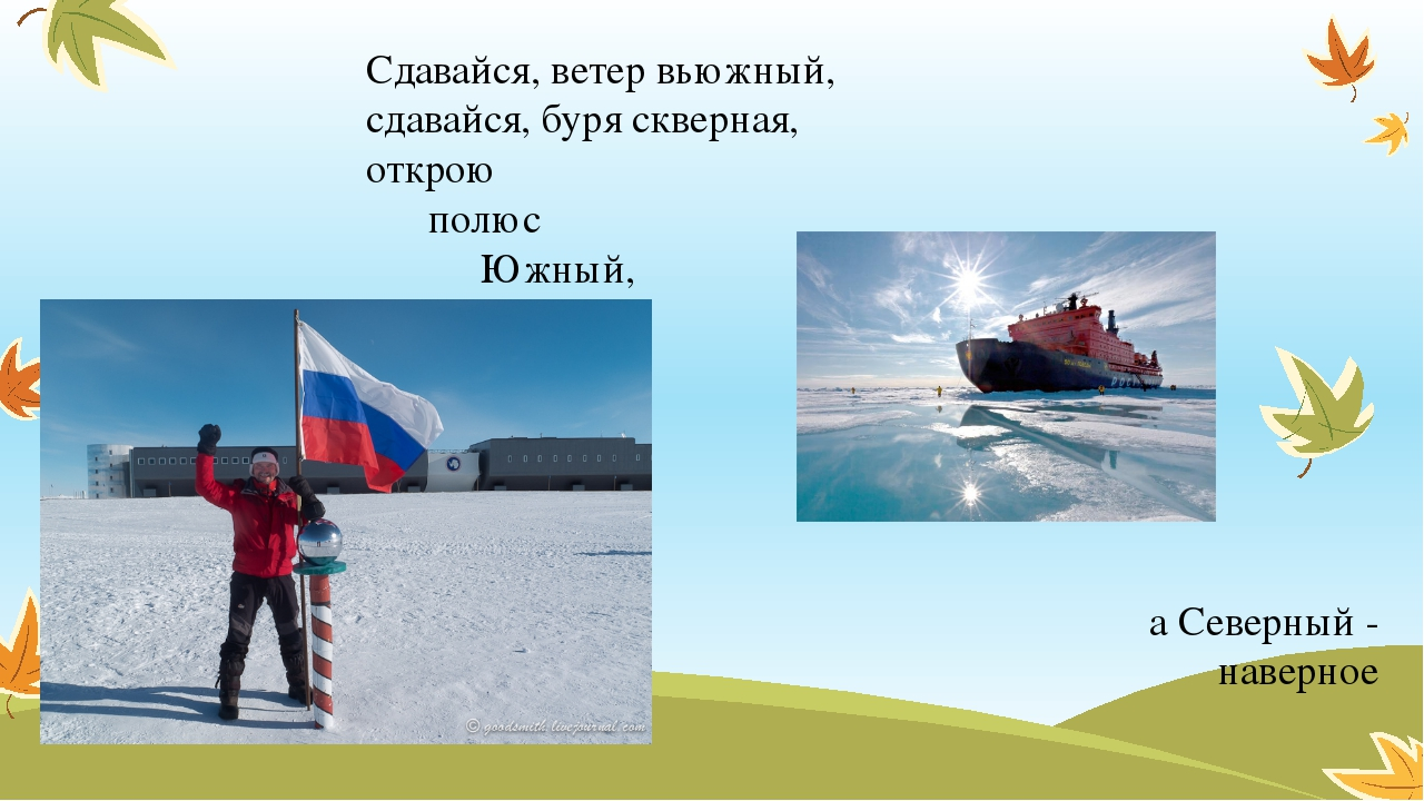 Сдавайся, ветер вьюжный, сдавайся, буря скверная, открою полюс Южный, а Север...