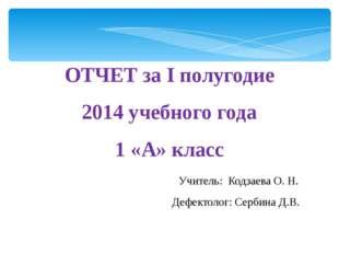ОТЧЕТ за I полугодие 2014 учебного года 1 «А» класс Учитель: Кодзаева О. Н. Д