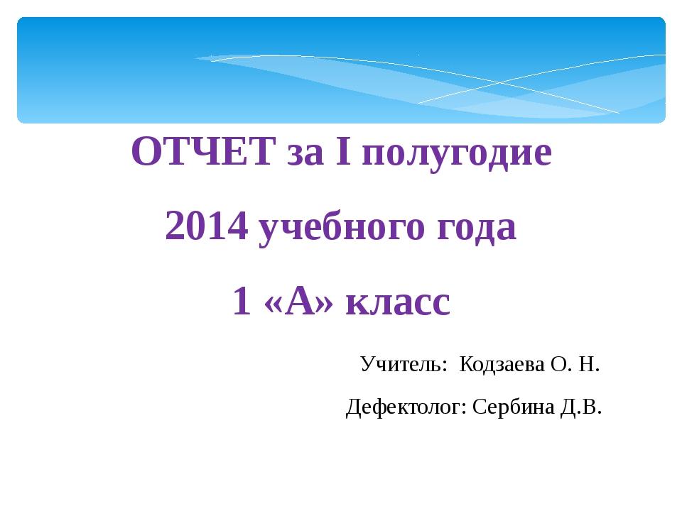 ОТЧЕТ за I полугодие 2014 учебного года 1 «А» класс Учитель: Кодзаева О. Н. Д...