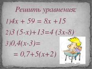4х + 59 = 8х +15 3 (5-х)+13=4 (3х-8) 0,4(х-3)= = 0,7+5(х+2) Решить уравнения: