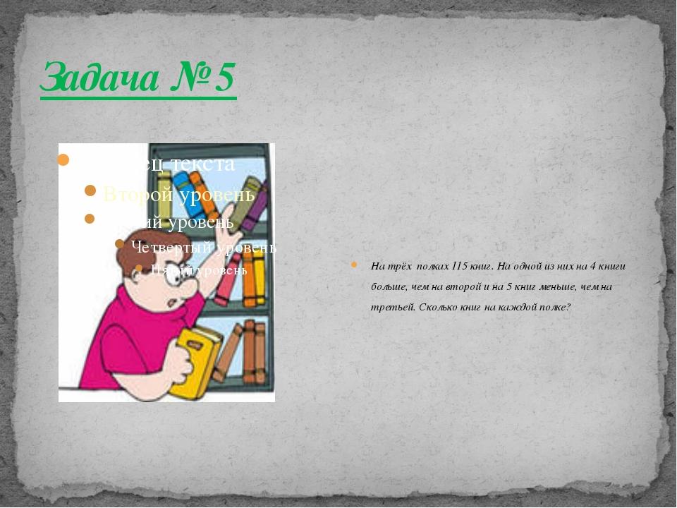 Задача № 5 На трёх полках 115 книг. На одной из них на 4 книги больше, чем на...