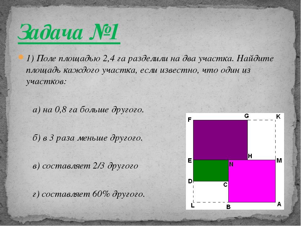 1) Поле площадью 2,4 га разделили на два участка. Найдите площадь каждого уча...