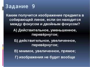 Задание 9 Каким получится изображение предмета в собирающей линзе, если он на