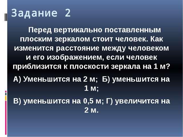 Задание 2 Перед вертикально поставленным плоским зеркалом стоит человек. Как...