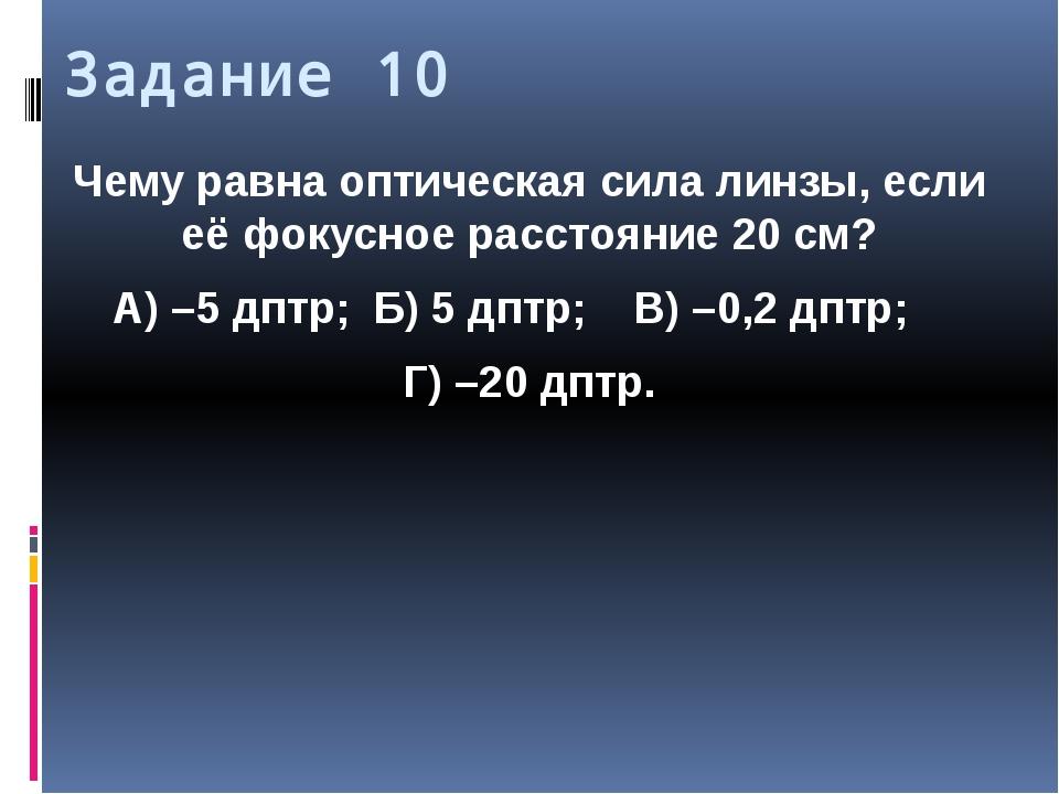 Задание 10 Чему равна оптическая сила линзы, если её фокусное расстояние 20с...