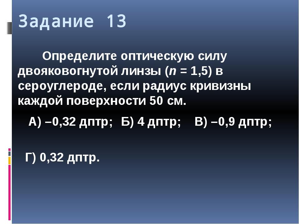 Задание 13 Определите оптическую силу двояковогнутой линзы (n=1,5) в сероуг...