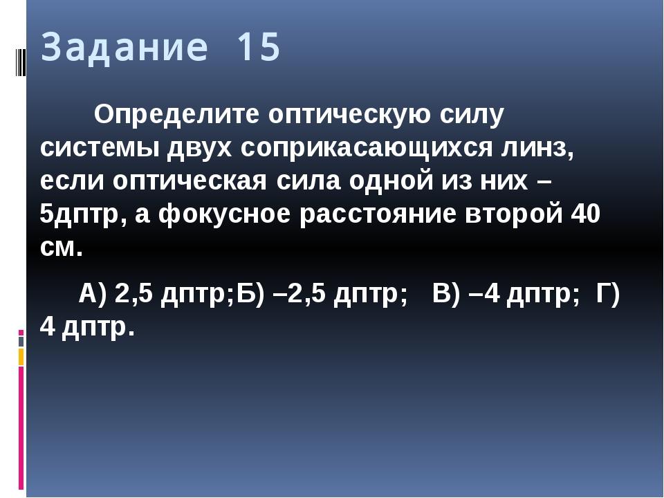 Задание 15 Определите оптическую силу системы двух соприкасающихся линз, если...