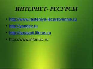 ИНТЕРНЕТ- РЕСУРСЫ http://www.rasteniya-lecarstvennie.ru http://yandex.ru http