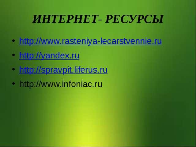 ИНТЕРНЕТ- РЕСУРСЫ http://www.rasteniya-lecarstvennie.ru http://yandex.ru http...