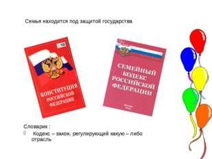 Семья находится под защитой государства Словарик : Кодекс – закон, регулирую