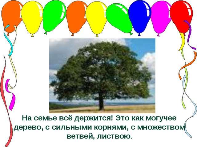 На семье всё держится! Это как могучее дерево, с сильными корнями, с множеств...