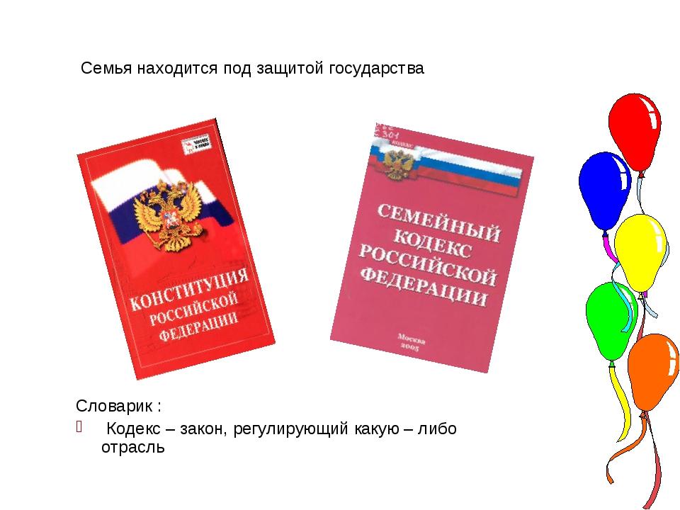 Семья находится под защитой государства Словарик : Кодекс – закон, регулирую...