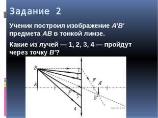 Задание 2 Ученик построил изображение A'B' предмета AB в тонкой линзе. Какие