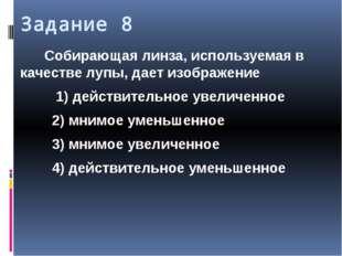 Задание 8 Собирающая линза, используемая в качестве лупы, дает изображение 1)