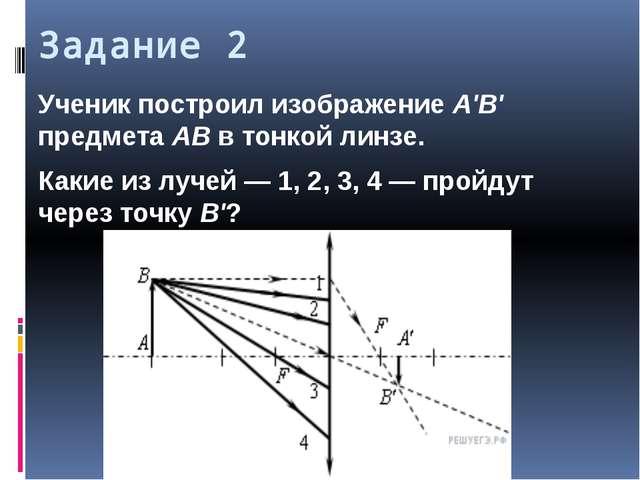 Задание 2 Ученик построил изображение A'B' предмета AB в тонкой линзе. Какие...
