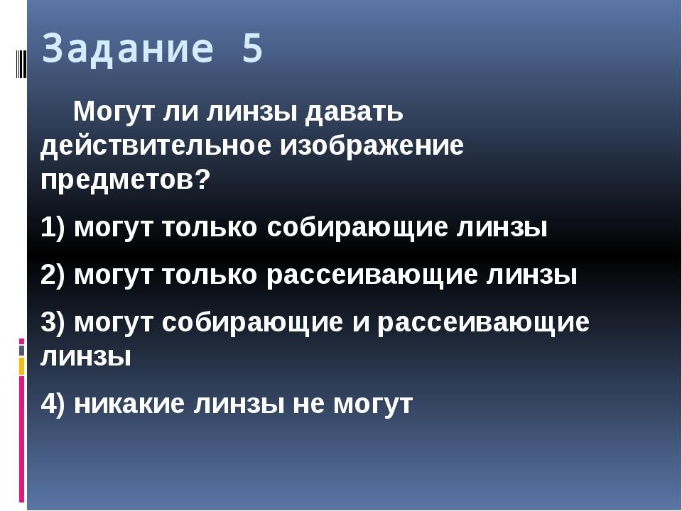Задание 5 Могут ли линзы давать действительное изображение предметов? 1) мог...