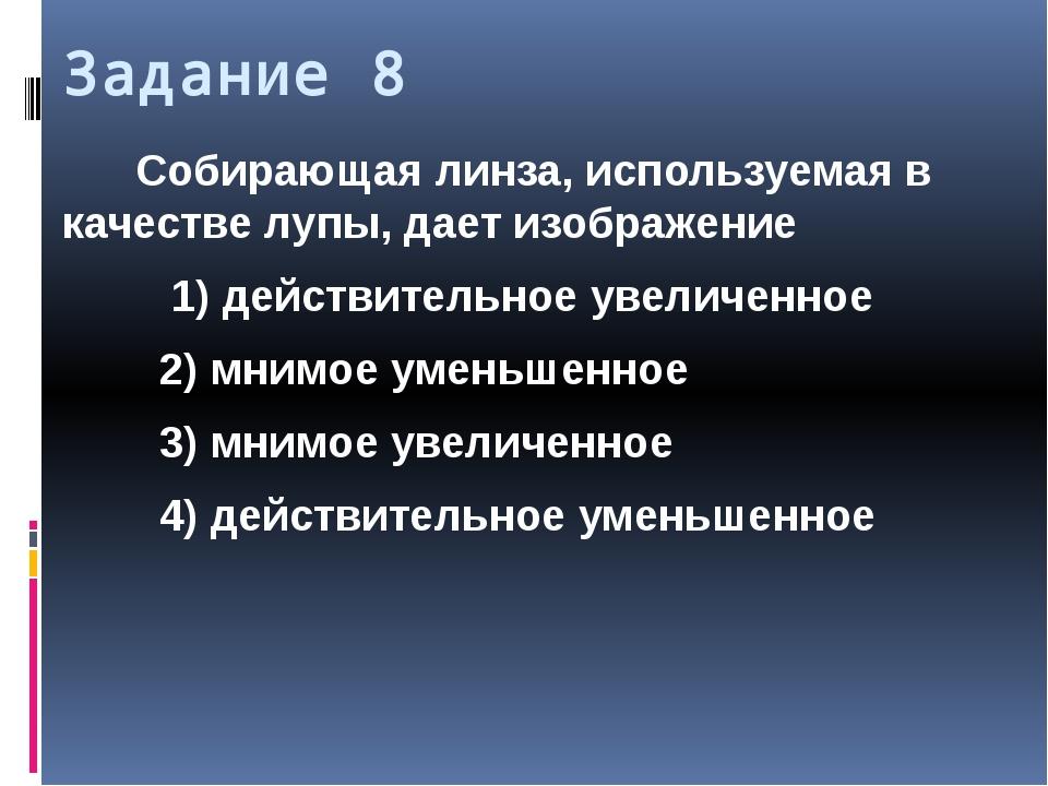 Задание 8 Собирающая линза, используемая в качестве лупы, дает изображение 1)...