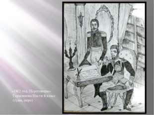 «1812 год. Переговоры» Герасимова Настя 8 класс (тушь, перо)