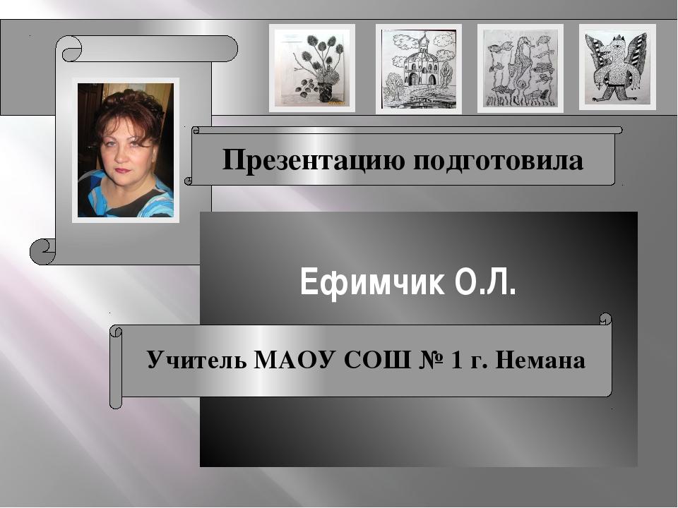 Презентацию подготовила Ефимчик О.Л. Учитель МАОУ СОШ № 1 г. Немана