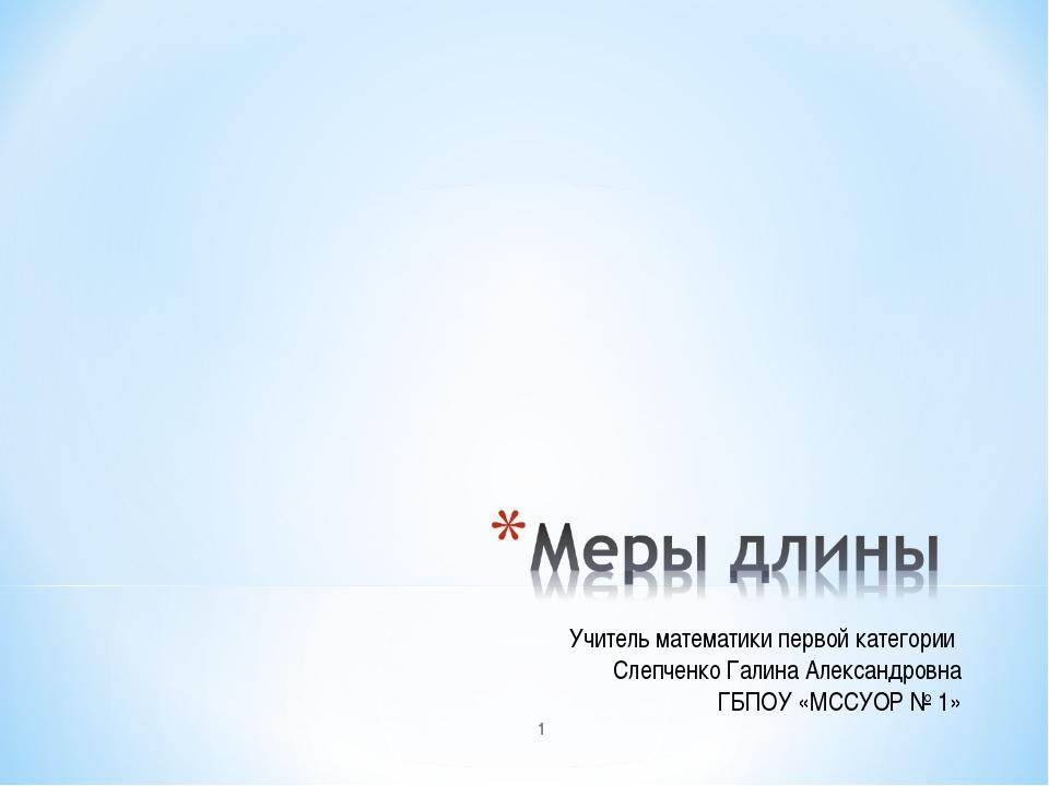Учитель математики первой категории Слепченко Галина Александровна ГБПОУ «МСС...