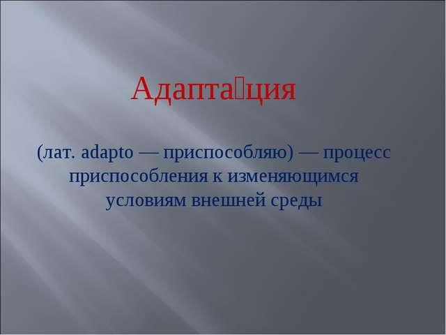 Адапта́ция (лат. adapto — приспособляю) — процесс приспособления к изменяющи...