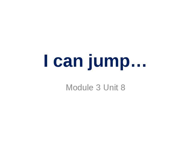 I can jump… Module 3 Unit 8