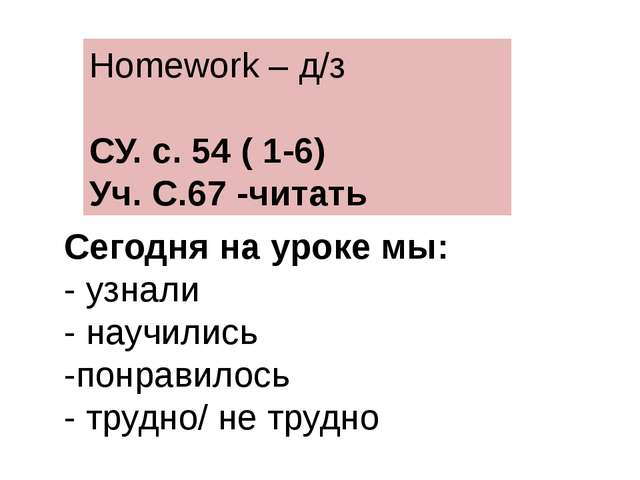Homework – д/з СУ. с. 54 ( 1-6) Уч. С.67 -читать Сегодня на уроке мы: - узнал...