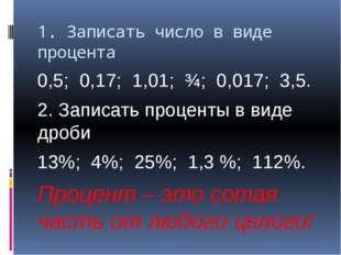 1. Записать число в виде процента 0,5; 0,17; 1,01; ¾; 0,017; 3,5. 2. Записать