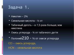 Задача 1. Никотин – 2% Синильная кислота - ½ от Табачный деготь – в 7,5 раза
