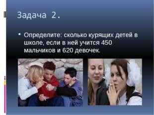 Задача 2. Определите: сколько курящих детей в школе, если в ней учится 450 ма
